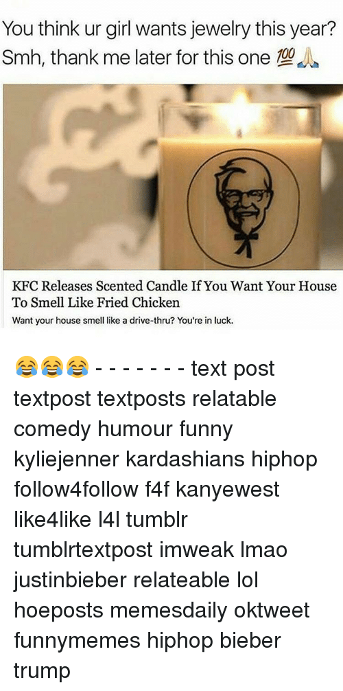 Relaters: You think ur girl wants jewelry this year?  Smh, thank me later for this one 00  KFC Releases Scented Candle If You Want Your House  To Smell Like Fried Chicken  Want your house smell like a drive-thru? You're in luck. 😂😂😂 - - - - - - - text post textpost textposts relatable comedy humour funny kyliejenner kardashians hiphop follow4follow f4f kanyewest like4like l4l tumblr tumblrtextpost imweak lmao justinbieber relateable lol hoeposts memesdaily oktweet funnymemes hiphop bieber trump