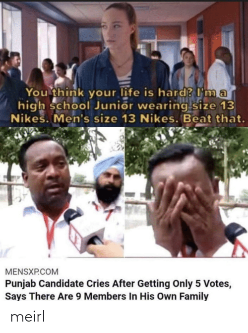 Mens: You think your life is hard? I ma  high school Junior wearing size 13  Nikes. Men's size 13 Nikes. Beat that.  MENSXP.COM  Punjab Candidate Cries After Getting Only 5 Votes,  Says There Are 9 Members In His Own Family meirl