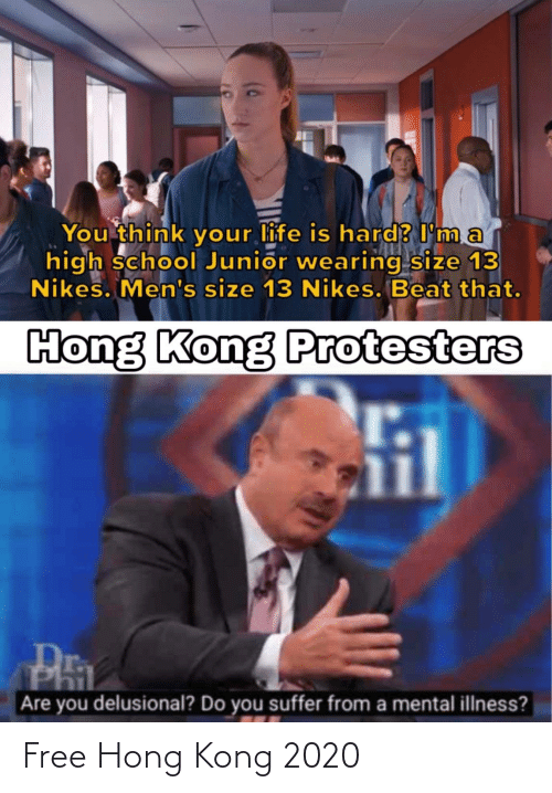 You Suffer: You think your life is hard? I'm a  high school Junior wearing size 13  Nikes. Men's size 13 Nikes. Beat that.  Hong Kong Protesters  Are you delusional? Do you suffer from a mental illness? Free Hong Kong 2020