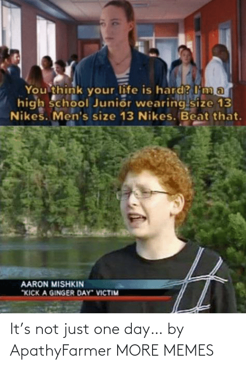 "Mens: You think your life is hard? I'm a  high school Junior wearing size 13  Nikes. Men's size 13 Nikes. Beat that.  AARON MISHKIN  ""KICK A GINGER DAY VICTIM It's not just one day… by ApathyFarmer MORE MEMES"