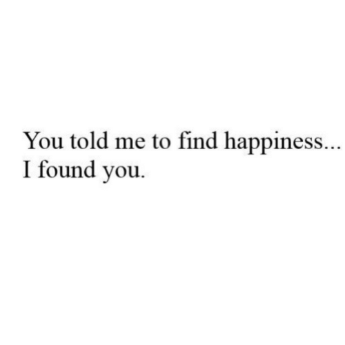 Happiness, You, and Find: You told me to find happiness..  I found vou