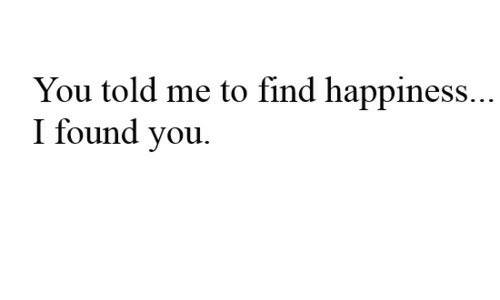 Happiness, You, and Find: You told me to find happiness..  I found you.