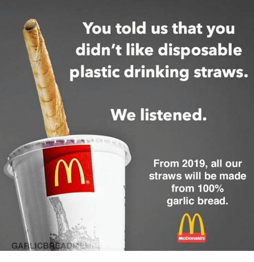 Anaconda, Drinking, and McDonalds: You told us that you  didn't like disposable  plastic drinking straws.  We listened.  From 2019, all our  straws will be made  from 100%  garlic bread.  McDonalds  GARLICBREADME