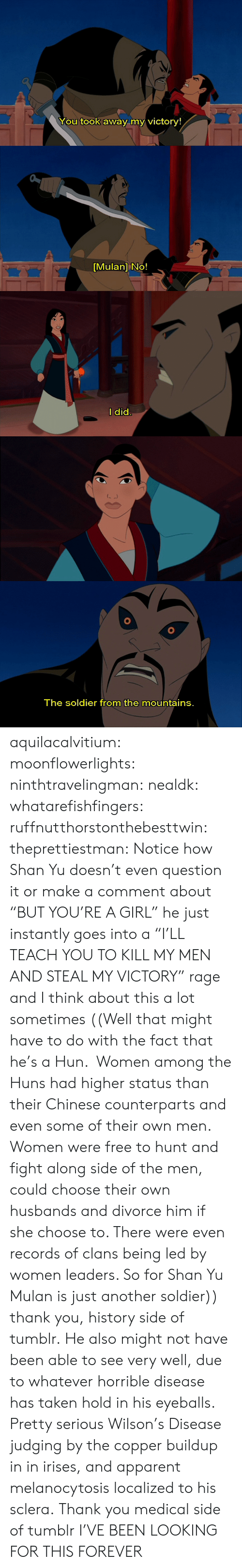 "apparent: You took away my victory!   [Mulan] No!   l did   The soldier from the mountains. aquilacalvitium: moonflowerlights:  ninthtravelingman:  nealdk:  whatarefishfingers:  ruffnutthorstonthebesttwin:  theprettiestman:  Notice how Shan Yu doesn't even question it or make a comment about ""BUT YOU'RE A GIRL"" he just instantly goes into a ""I'LL TEACH YOU TO KILL MY MEN AND STEAL MY VICTORY"" rage and I think about this a lot sometimes  ((Well that might have to do with the fact that he's a Hun.  Women among the Huns had higher status than their Chinese counterparts and even some of their own men. Women were free to hunt and fight along side of the men, could choose their own husbands and divorce him if she choose to. There were even records of clans being led by women leaders. So for Shan Yu Mulan is just another soldier))  thank you, history side of tumblr.  He also might not have been able to see very well, due to whatever horrible disease has taken hold in his eyeballs.  Pretty serious Wilson's Disease judging by the copper buildup in in irises, and apparent melanocytosis localized to his sclera.  Thank you medical side of tumblr   I'VE BEEN LOOKING FOR THIS FOREVER"