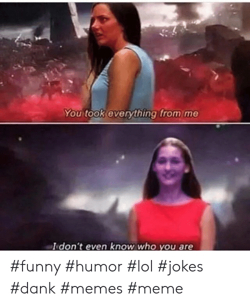 Dank, Funny, and Lol: You took everything from me  I don't even know who you are #funny #humor #lol #jokes #dank #memes #meme