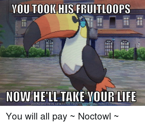 memes generator: YOU TOOK HIS FRUITLOOPS  NOW  HELL TAKE YOUR LIFE  DOWNLOAD MEME GENERATOR FROM You will all pay ~ Noctowl ~
