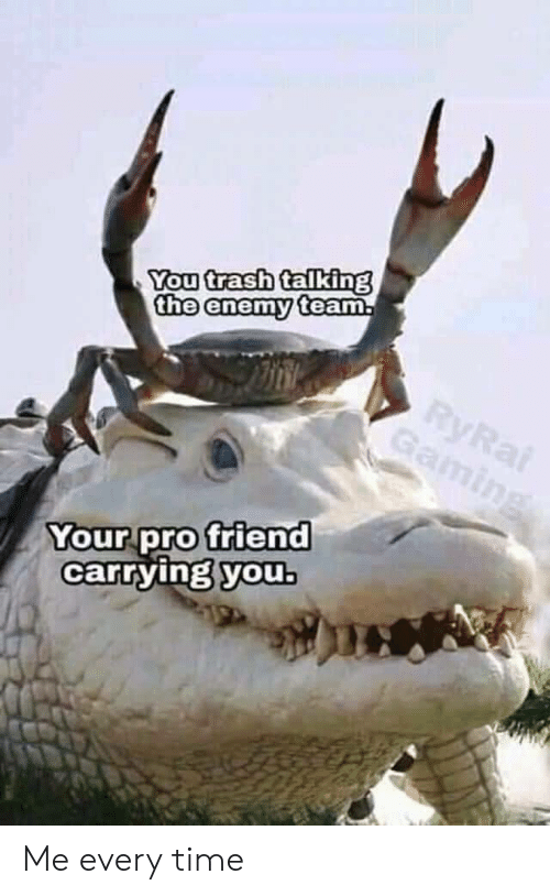 Trash, Time, and Pro: You trash talking  the enemy team  Your pro friend  carrying youb Me every time