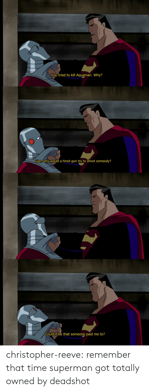 Christopher Reeve, Superman, and Tumblr: You tried to kill Aquaman. Why?   Gee,why would a hired qun try to shoot someody?   Could it be that someone, paid me to? christopher-reeve:  remember that time superman got totally owned by deadshot