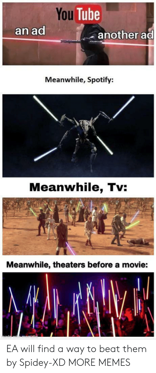 Dank, Memes, and Target: You Tube  an ad  another ad  Meanwhile, Spotify:  Meanwhile, Tv:  Meanwhile, theaters before a movie: EA will find a way to beat them by Spidey-XD MORE MEMES