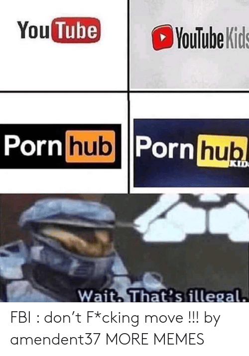 Dank, Fbi, and Memes: You Tube)  YouTube Kids  Porn hub Porn hub  KID  Wait That's illegal. FBI : don't F*cking move !!! by amendent37 MORE MEMES