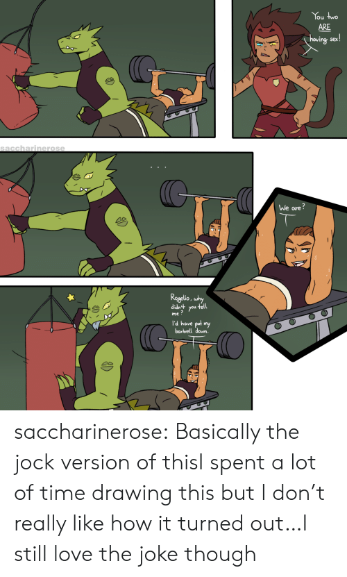 Love, Sex, and Tumblr: You two  ARE  hawing sex!  saccharinerose  We are?  Rogelio, why  tuP!p  tell  you  me?  I'd have put my  barbell down. saccharinerose:  Basically the jock version of thisI spent a lot of time drawing this but I don't really like how it turned out…I still love the joke though