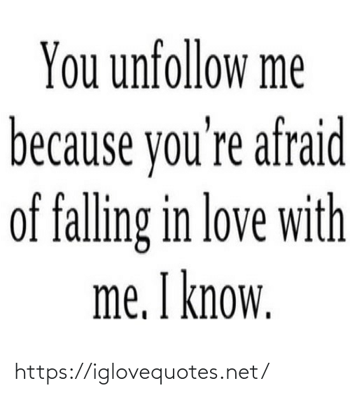 With Me: You unfollow me  because you're afraid  of falling in love with  me. I know. https://iglovequotes.net/