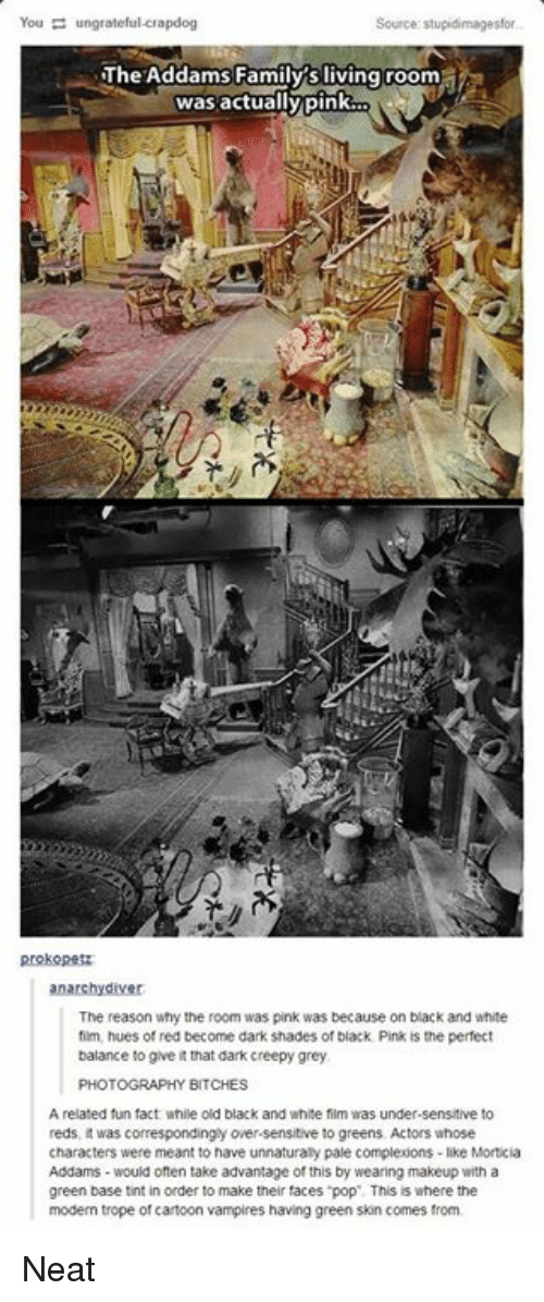 tropes: You ungrateful crapdog  Source: stupidimagesfor  The Addams Family s living room  was actually pink  prokopesz  anarchy diver  The reason why the room was pink was because on black and white  fim, hues of red become dark shades of black Pink is the perfect  balance to give itthat dark creepy grey  PHOTOGRAPHY  BITCHES  A related fun fact while old black and white film was under-sensitive to  reds, it was correspondinglyower-sensitive to greens. Actors whose  characters were meant to have unnaturaly pale complexions -like Morticia  Addams would often take advantage of this by wearing makeup with a  green base tint in order to make their faces pop This is where the  modem trope of cartoon vampires having green skin comes from. Neat