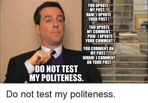 Reddit, Test, and Wham: YOU UPVOTIE  MY POST  BAMHI UPVOTE  YOUR POST!  YOU UPVOTIE  MY COMMENT.  POW-IUPVOTE  YOUR COMMENT!  YOU COMMENT ON  MY POST.  WHAM-ICOMMENT  ON YOUR POST  DO NOT TEST  MY POLITENESS.