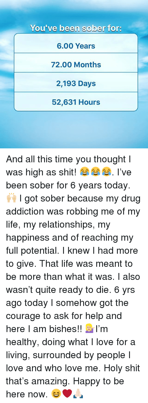 Life, Love, and Memes: You ve been sober for:  6.00 Years  72.00 Months  2,193 Days  52,631 Hours And all this time you thought I was high as shit! 😂😂😂. I've been sober for 6 years today. 🙌🏼 I got sober because my drug addiction was robbing me of my life, my relationships, my happiness and of reaching my full potential. I knew I had more to give. That life was meant to be more than what it was. I also wasn't quite ready to die. 6 yrs ago today I somehow got the courage to ask for help and here I am bishes!! 💁🏼I'm healthy, doing what I love for a living, surrounded by people I love and who love me. Holy shit that's amazing. Happy to be here now. 😆❤️🙏🏻