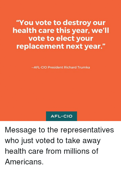 """afl: """"You vote to destroy our  health care this year, we'll  vote to elect your  replacement next year.""""  -AFL-CIO President Richard Trumka  AFL-CIO Message to the representatives who just voted to take away health care from millions of Americans."""