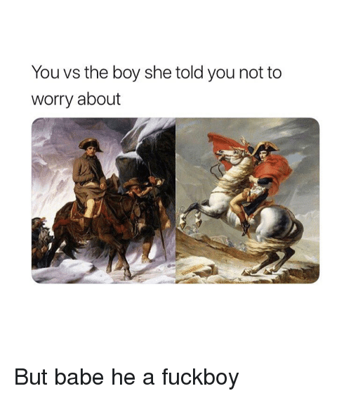 Fuckboy, Classical Art, and Boy: You vs the boy she told you not to  worry about But babe he a fuckboy