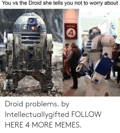 You Vs: You vs the Droid she tells you not to worry about  Skybridge  4 Droid problems. by Intellectuallygifted FOLLOW HERE 4 MORE MEMES.
