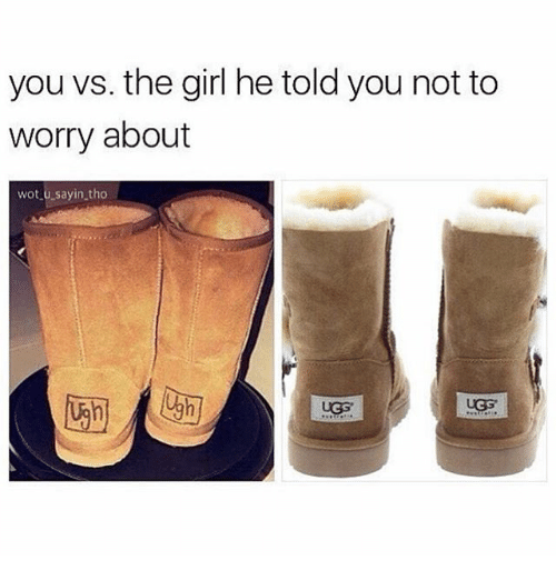 Uggly: you vs. the girl he told you not to  worry about  wot u sayin tho  UGG.