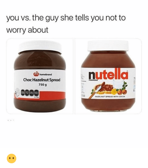 the guy she tells you not to worry about: you vs. the guy she tells you not to  worry about  (Qhomebrand  5  Choc Hazelnut Spread  750 g  HAZELNUT SPREAD WITH COCO 😶