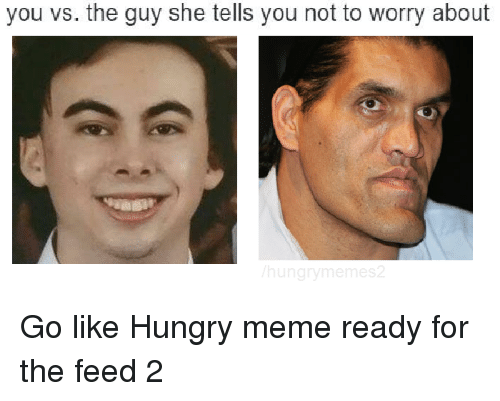 Hungry, Meme, and Memes: you vs. the guy she tells you not to worry about  hung Go like Hungry meme ready for the feed 2