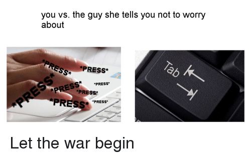 the guy she tells you not to worry about: you vs. the guy she tells you not to worry  about  PRESS*  *PRESS*  PR *PRESS  PRESS PRESS Let the war begin