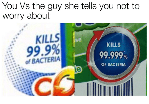 the guy she tells you not to worry about: You Vs the guy she tells you not to  worry about  KILLS  se  KILLS  99.9%  ofBACTERIA  99.999%  OF BACTERIA