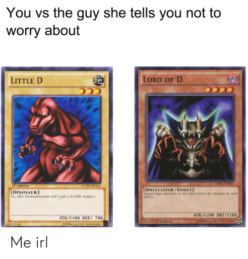 the guy she tells you not to worry about: You vs the guy she tells you not to  worry about  LITTLE D  LORD OF D  音  1t Edition  SPELLCASTER/EFFECT  Dragon-Type monsters on the field cannot be targeted by card  effects  [DINOSAUR]  o, this tyrannosaurus tot's got a terrible temper.  ATK/1200 DEF/1100  ATK/1 100 DEFI 700  75 1t Edition  1996 KAZUKI TAKA Me irl