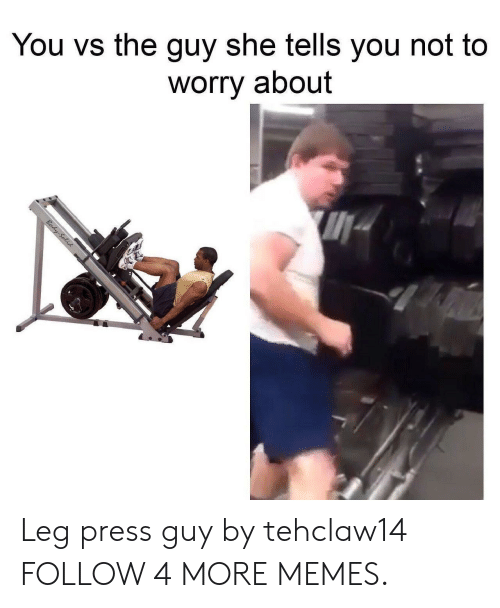 Guy She Tells: You vs the guy she tells you not to  worry about  Body-Selid Leg press guy by tehclaw14 FOLLOW 4 MORE MEMES.