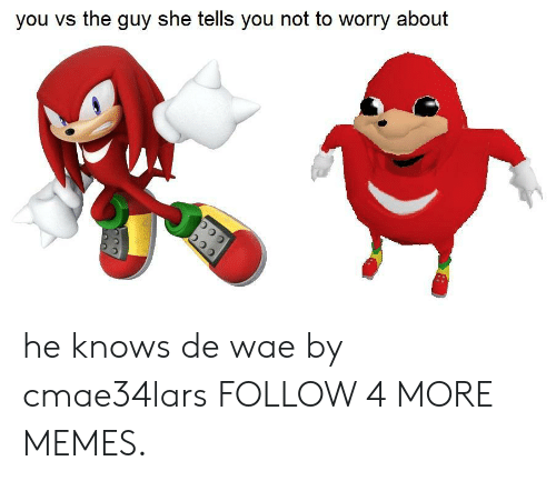 Guy She Tells: you vs the guy she tells you not to worry about he knows de wae by cmae34lars FOLLOW 4 MORE MEMES.
