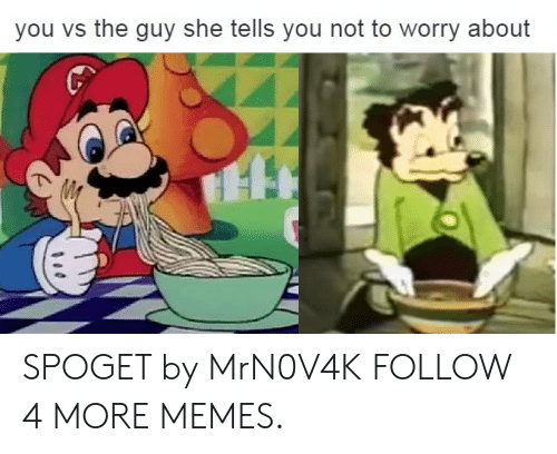 Guy She Tells: you vs the guy she tells you not to worry about SPOGET by MrN0V4K FOLLOW 4 MORE MEMES.