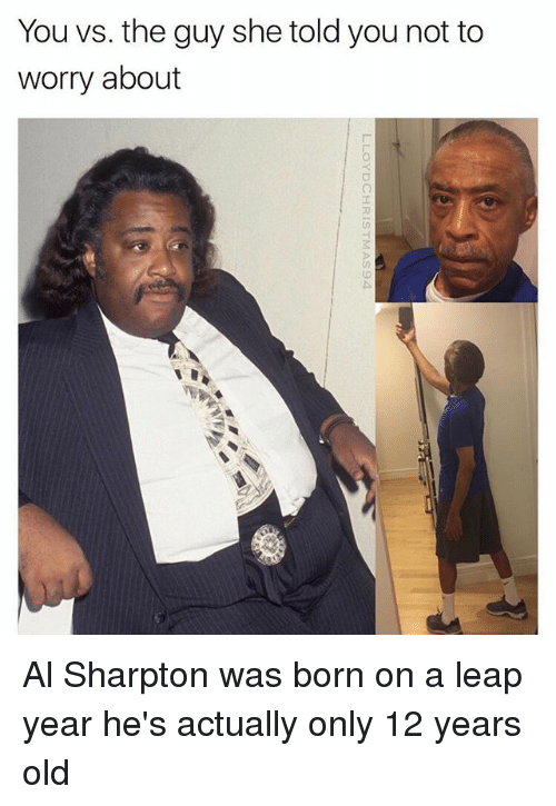 Al Sharpton: You vs. the guy she told you not to  worry about Al Sharpton was born on a leap year he's actually only 12 years old