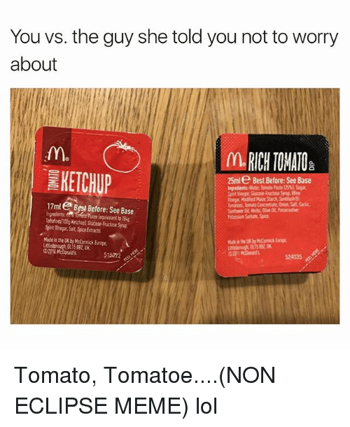 Meme Lol: You vs. the guy she told you not to worry  about  IL RICH TOMATO  KETCHUP  25ml e Best Before:See Base  Ingredients Witer lomute Paste l5 S  ynig, Wine  Voear Modified Maie Starch, SunbhshO  omaes, Tomato Cancentrate.Onon, Salt, Garlic  Snflower Oil, Herbs, Cve O Presenative  Potassium Sorbate Spice  17ml Best Before: See Base  equialent to 18  Toatces/100g Ketchupl, Glucose-Fructose Synup  Spinit Vinegar Salt Spice Extracts  Made in the UK by Mctormick Europe  Licleborouch OL15 88U  51522  524035 Tomato, Tomatoe....(NON ECLIPSE MEME) lol