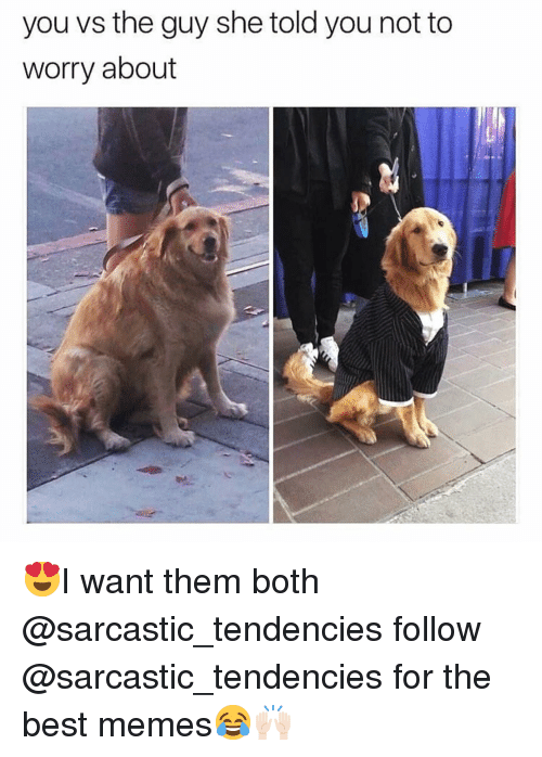 tendencies: you vs the guy she told you not to  worry about 😍I want them both @sarcastic_tendencies follow @sarcastic_tendencies for the best memes😂🙌🏻