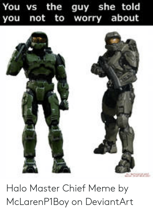 Halo, Meme, and Deviantart: You vs the guy she told  you not to worry about Halo Master Chief Meme by McLarenP1Boy on DeviantArt