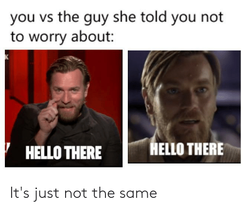 Hello, She, and You: you vs the guy she told you not  to worry about  K  HELLO THERE  HELLO THERE It's just not the same