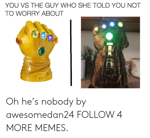 You Vs: YOU VS THE GUY WHO SHE TOLD YOU NOT  TO WORRY ABOUT Oh he's nobody by awesomedan24 FOLLOW 4 MORE MEMES.