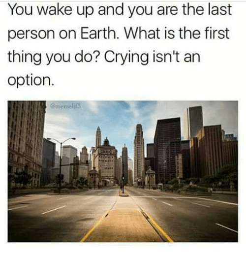 Crying, Memes, and Earth: You wake up and you are the last  person on Earth. What is the first  thing you do? Crying isn't an  option.