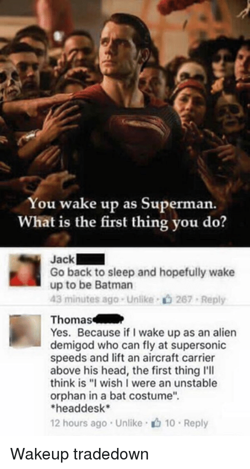 """batting: You wake up as Superman.  What is the first thing you do?  Jack  Go back to sleep and hopefully wake  up to be Batman  43 minutes ago . Unlike-c) 267-Reply  Thomas  Yes. Because if I wake up as an alien  demigod who can fly at supersonic  speeds and lift an aircraft carrier  above his head, the first thing l'll  think is """"I wish I were an unstable  orphan in a bat costume""""  headdesk*  12 hours ago . Unlike· 10 . Reply Wakeup tradedown"""