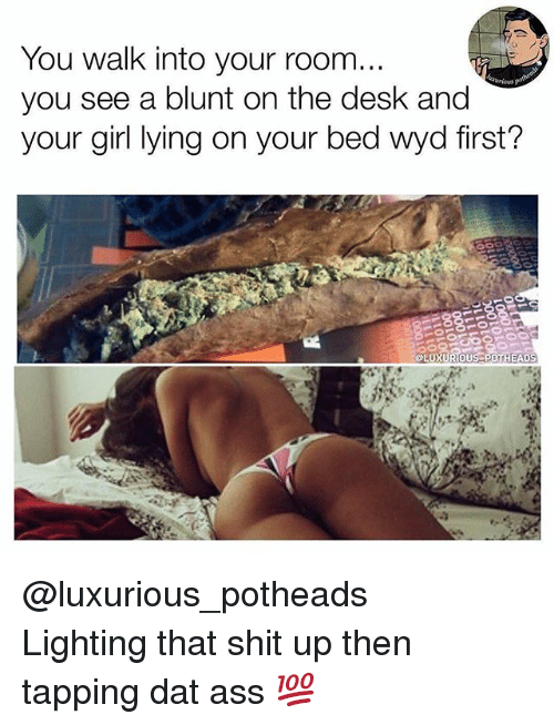 dat ass: You walk into your room.  you see a blunt on the desk and  your girl lying on your bed wyd first  LUXURIOUS POT  HEADS @luxurious_potheads ・・・ Lighting that shit up then tapping dat ass 💯
