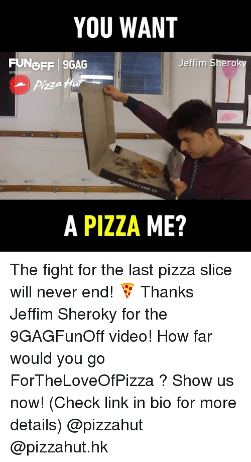 Pizza Slice: YOU WANT  FUNOFF 9GAG  Br  Pizza h  A PIZZA ME? The fight for the last pizza slice will never end! 🍕 Thanks Jeffim Sheroky for the 9GAGFunOff video! How far would you go ForTheLoveOfPizza ? Show us now! (Check link in bio for more details) @pizzahut @pizzahut.hk