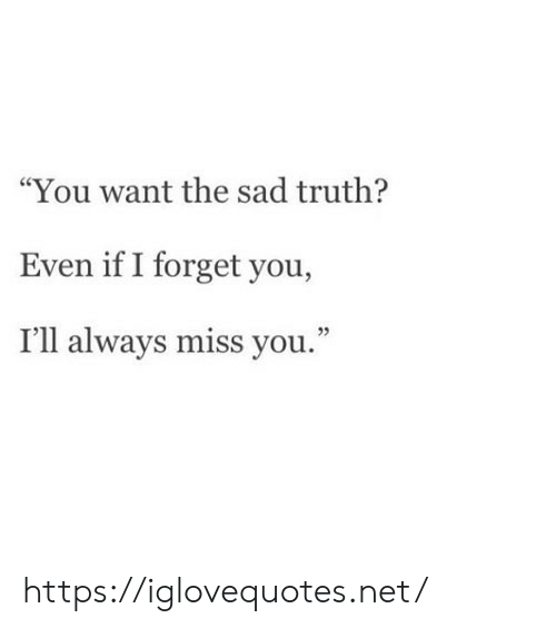 """miss you: """"You want the sad truth?  Even if I forget you,  I'll always miss you."""" https://iglovequotes.net/"""