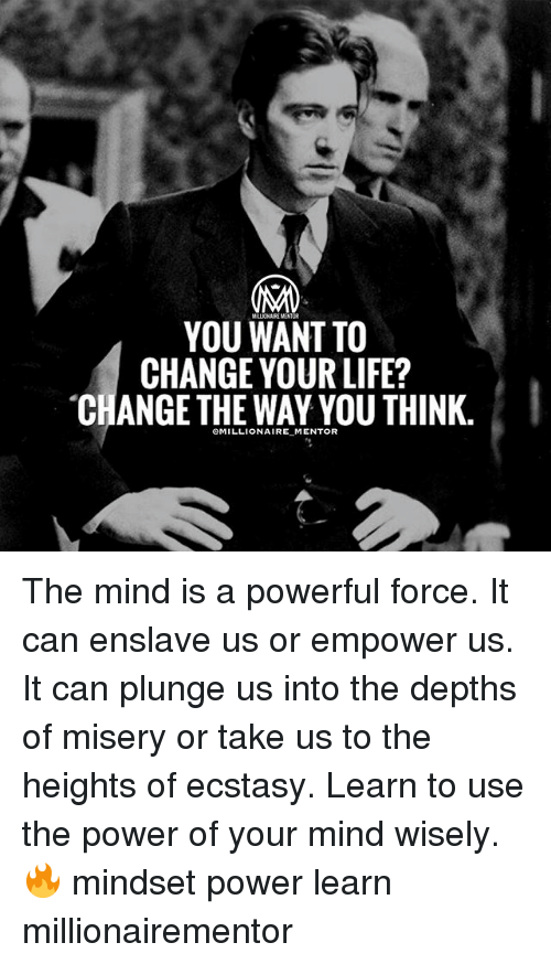 Life Change: YOU WANT TO  CHANGE YOUR LIFE?  CHANGE THE WAY YOU THINK.  eMILLIONAIRE MENTOR The mind is a powerful force. It can enslave us or empower us. It can plunge us into the depths of misery or take us to the heights of ecstasy. Learn to use the power of your mind wisely. 🔥 mindset power learn millionairementor