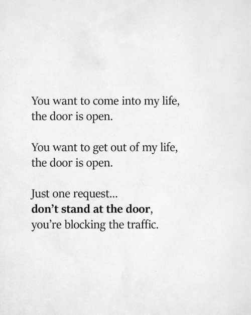 At the door: You want to come into my life,  the door is open.  You want to get out of my life,  the door is open  Just one request...  don't stand at the door,  you're blocking the traffic.
