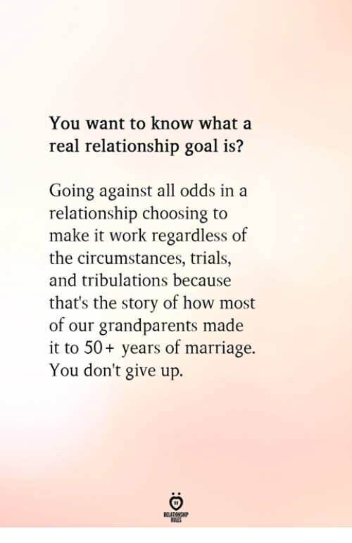 Against All Odds: You want to know what a  real relationship goal is?  Going against all odds in a  relationship choosing to  make it work regardless of  the circumstances, trials.,  and tribulations because  that's the story of how most  of our grandparents made  it to 50+ years of marriage.  You don't give up.