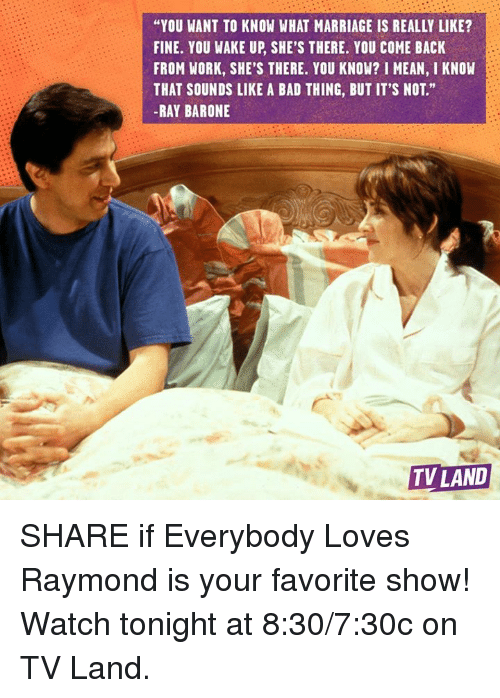 """tv land: """"YOU WANT TO KNOW WHAT MARRIAGE IS REALLY LIKE?  FINE. YOU WAKE UP, SHE'S THERE. YOU COME BACK  FROM WORK, SHE'S THERE. YOU KNOW? I MEAN, I KNOW  THAT SOUNDS LIKE A BAD THING, BUT IT'S NOT.""""  -RAY BARONE  TV LAND SHARE if Everybody Loves Raymond is your favorite show! Watch tonight at 8:30/7:30c on TV Land."""