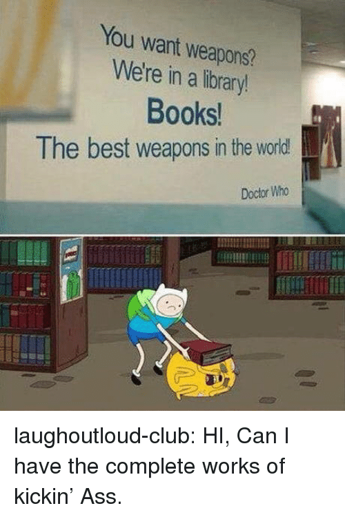 Books, Club, and Doctor: You want weapons?  We're in a library!  Books  The best weapons in the world!  Doctor Who laughoutloud-club:  HI, Can I have the complete works of kickin' Ass.