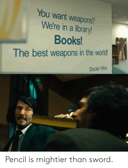 Books, Dank, and Doctor: You want weapons?  We're in a library!  Books  The best weapons in the world  Doctor Who Pencil is mightier than sword.