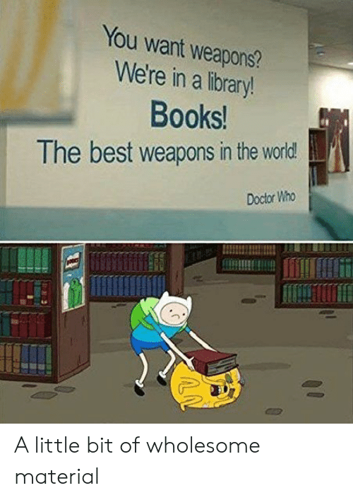 Books, Doctor, and Reddit: You want weapons?  We're in a library!  Books!  The best weapons in the world  Doctor Who A little bit of wholesome material