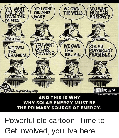 Old Cartoon: YOU WANT  YOU WANT WE OWN YOU WANT  COAL WE OIL AND  THE WELLS. NUCLEAR  ENERGY?  OWN THE  CAS?  MINES.  BIGOL  WE OWN  SOLAR  WE OWN SOLAR  THE  POWER ISNT  THE  POWER?  ER, AHI, FEASIBLE  URANIUM.  TRUE ACTIVIST  UEACTIVISTACO  AND THIS IS WHY  WHY SOLAR ENERGY MUST BE  THE PRIMARY SOURCE OF ENERGY. Powerful old cartoon!   Time to Get involved, you live here